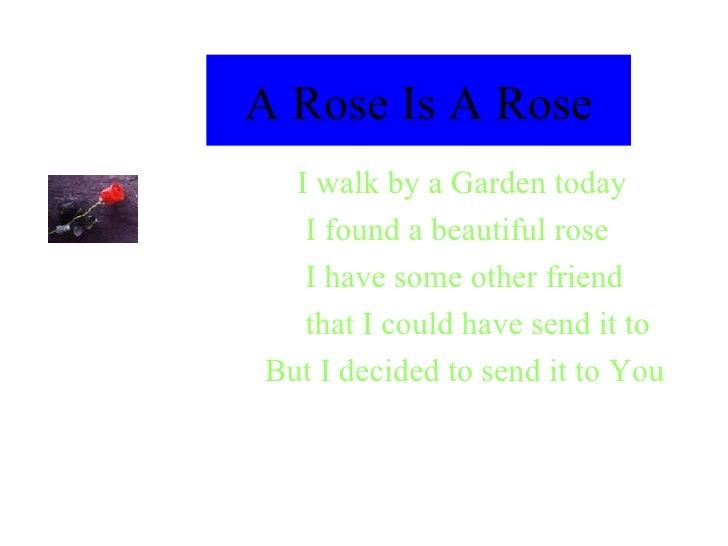 A Rose Is A Rose <ul><li>I walk by a Garden today  </li></ul><ul><li>I found a beautiful rose </li></ul><ul><li>I have som...