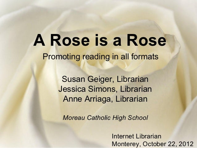 A Rose is a Rose Promoting reading in all formats      Susan Geiger, Librarian     Jessica Simons, Librarian      Anne Arr...