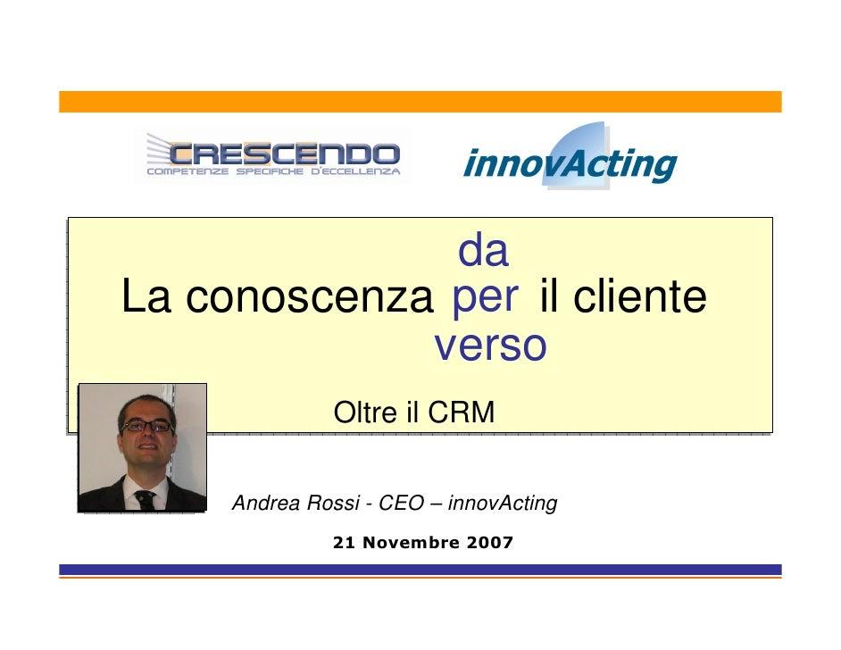 da La conoscenza per il cliente              verso                Oltre il CRM       Andrea Rossi - CEO – innovActing