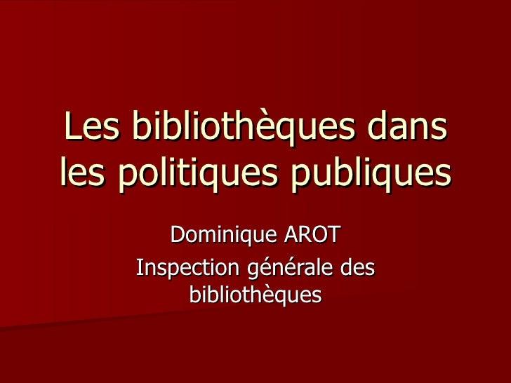 Les bibliothèques dansles politiques publiques       Dominique AROT    Inspection générale des         bibliothèques
