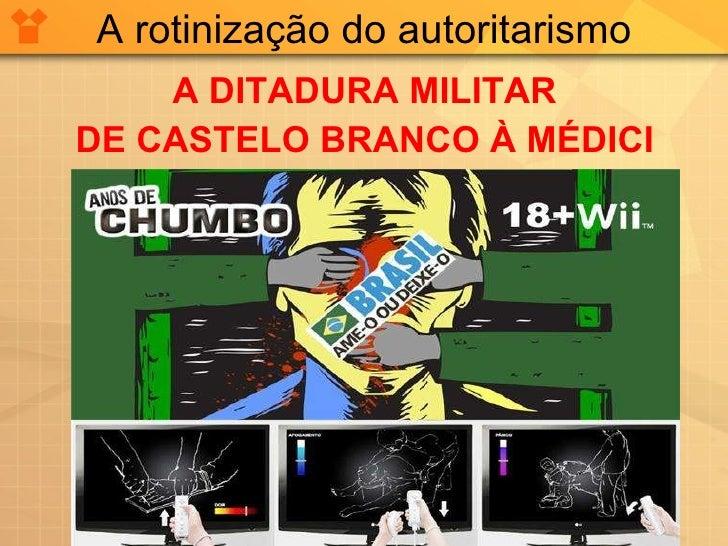A rotinização do autoritarismo <ul><li>A DITADURA MILITAR </li></ul><ul><li>DE CASTELO BRANCO À MÉDICI </li></ul>