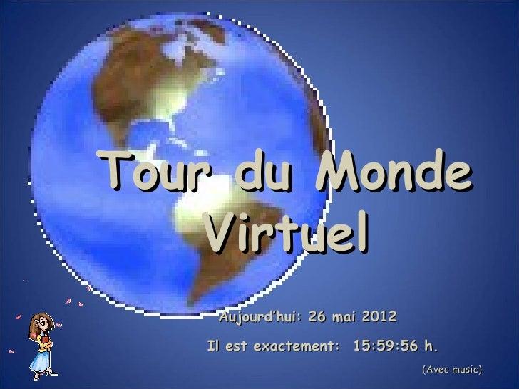 Tour du Monde    Virtuel    Aujourd'hui: 26 mai 2012   Il est exactement: 15:59:56 h.                               (Avec ...