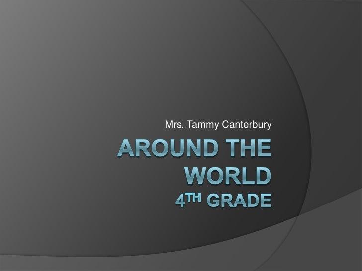 Mrs. Tammy Canterbury<br />Around the world4th Grade<br />