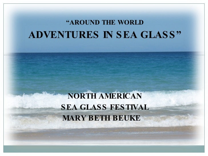 """ AROUND THE WORLD ADVENTURES IN SEA GLASS"" NORTH AMERICAN SEA GLASS FESTIVAL MARY BETH BEUKE"