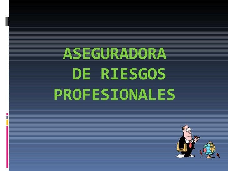 ASEGURADORA  DE RIESGOS PROFESIONALES