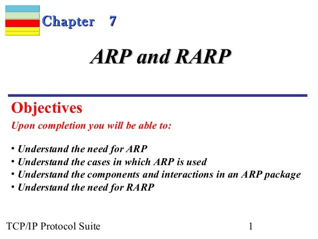 Chapter          7                  ARP and RARP Objectives Upon completion you will be able to: • Understand the need for...