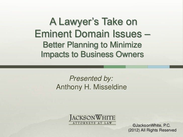 A Lawyer's Take onEminent Domain Issues –  Better Planning to Minimize Impacts to Business Owners         Presented by:   ...