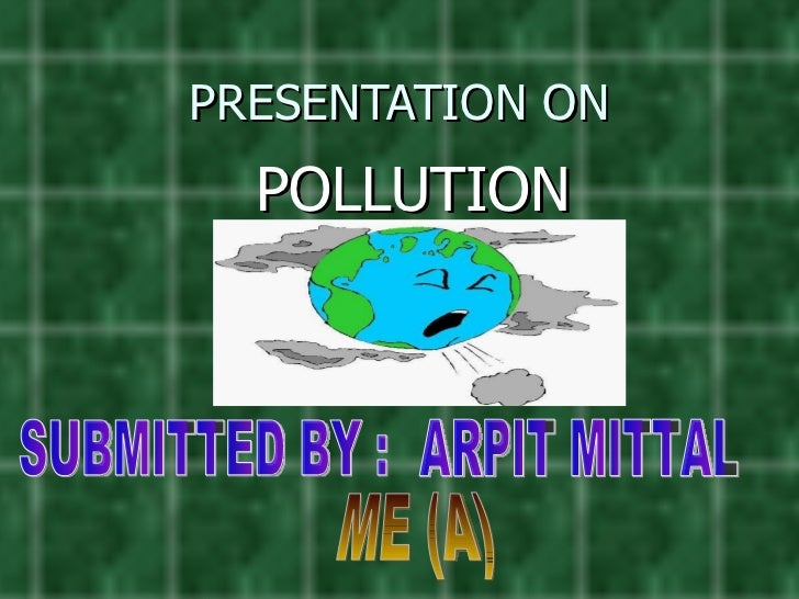 PRESENTATION ON POLLUTION SUBMITTED BY : ARPIT MITTAL ME (A)