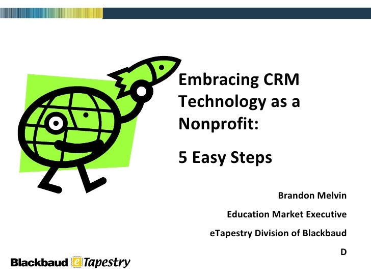 Embracing CRM Technology as a Nonprofit: 5 Easy Steps Brandon Melvin Education Market Executive eTapestry Division of Blac...