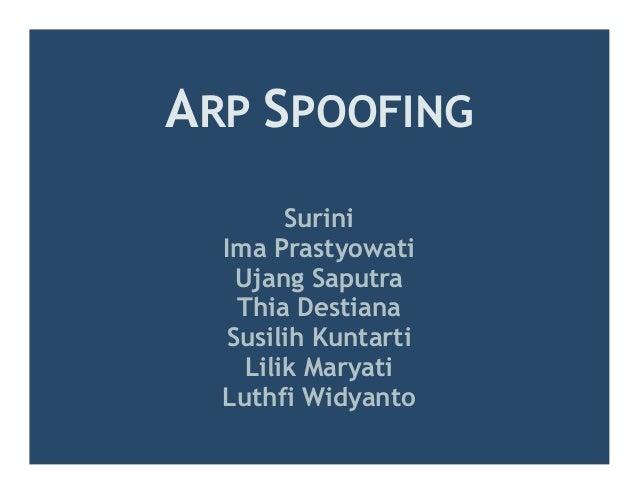 ARP SPOOFING        Surini  Ima Prastyowati   Ujang Saputra   Thia Destiana  Susilih Kuntarti    Lilik Maryati  Luthfi Wid...
