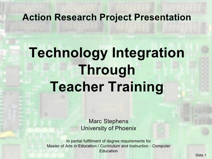 Technology Integration Through Teacher Training Marc Stephens University of Phoenix In partial fulfillment of degree requi...