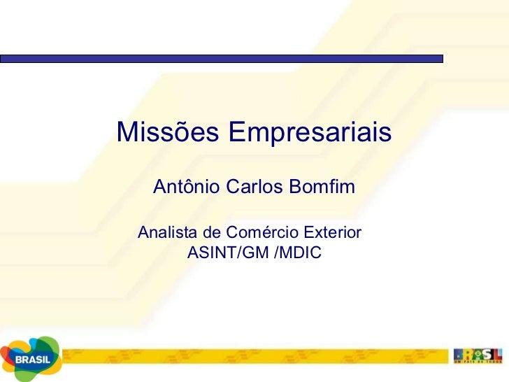 Missões Empresariais Antônio Carlos Bomfim Analista de Comércio Exterior  ASINT/GM /MDIC