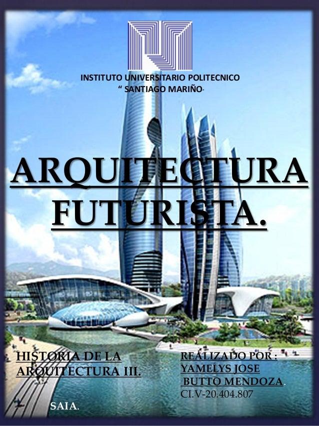 "{ ARQUITECTURA FUTURISTA. HISTORIA DE LA ARQUITECTURA III. INSTITUTO UNIVERSITARIO POLITECNICO "" SANTIAGO MARIÑO"" REALIZAD..."