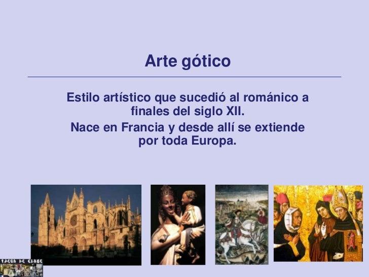 Arte góticoEstilo artístico que sucedió al románico a            finales del siglo XII.Nace en Francia y desde allí se ext...