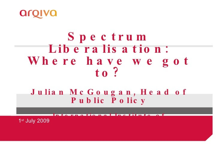 Spectrum Liberalisation: Where have we got to? Julian McGougan, Head of Public Policy International Institute of Communica...