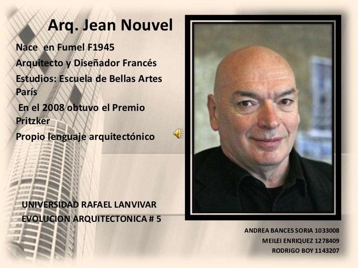 Arq. Jean Nouvel<br />Nace  en Fumel F1945<br />Arquitecto y Diseñador Francés<br />Estudios: Escuela de Bellas Artes Parí...