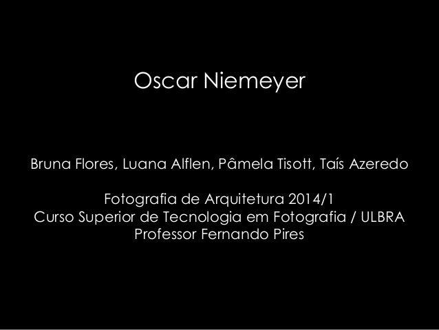 Oscar Niemeyer Bruna Flores, Luana Alflen, Pâmela Tisott, Taís Azeredo Fotografia de Arquitetura 2014/1 Curso Superior de ...
