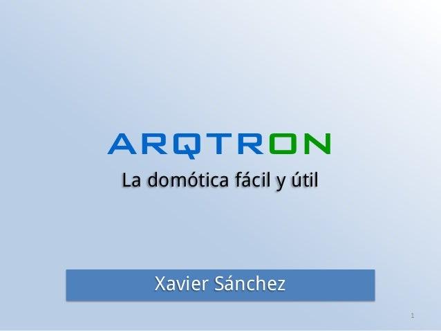 arqtron La domótica fácil y útil 1 Xavier Sánchez
