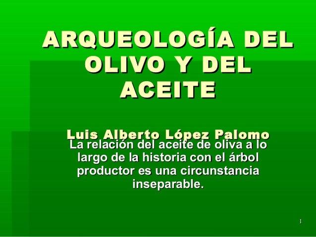 11 ARQUEOLOGÍA DELARQUEOLOGÍA DEL OLIVO Y DELOLIVO Y DEL ACEITEACEITE Luis Alberto López PalomoLuis Alberto López Palomo L...