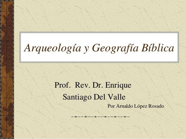 Arqueología y Geografía Bíblica  Prof. Rev. Dr. Enrique  Santiago Del Valle  Por Arnaldo López Rosado