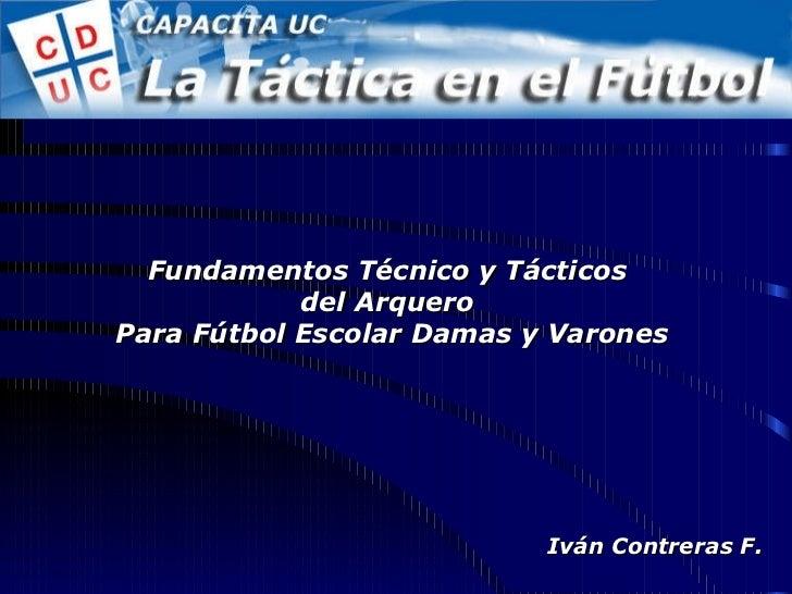 Fundamentos Técnico y Tácticos  del Arquero  Para Fútbol Escolar Damas y Varones Iván Contreras F.