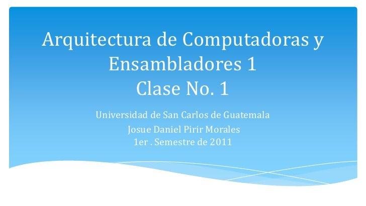 Arquitectura de Computadoras y Ensambladores 1Clase No. 1<br />Universidad de San Carlos de Guatemala<br />Josue Daniel Pi...