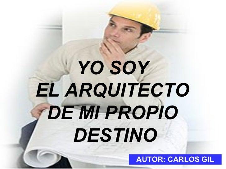 YO SOY  EL ARQUITECTO  DE MI PROPIO  DESTINO AUTOR: CARLOS GIL