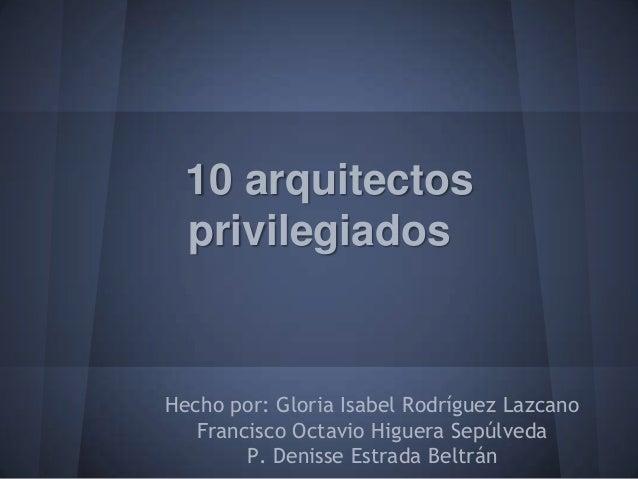 10 arquitectos  privilegiadosHecho por: Gloria Isabel Rodríguez Lazcano   Francisco Octavio Higuera Sepúlveda        P. De...