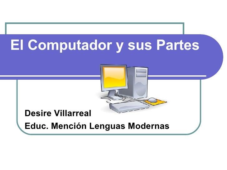 El Computador y sus Partes     Desire Villarreal  Educ. Mención Lenguas Modernas