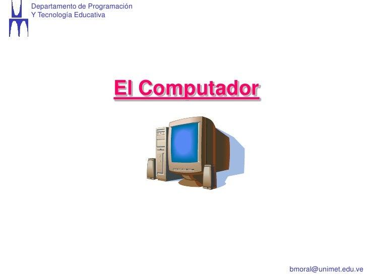 Departamento de ProgramaciónY Tecnología Educativa                      El Computador                                     ...