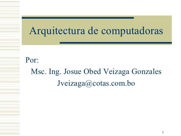Arquitectura de computadoras Por: Msc. Ing. Josue Obed Veizaga Gonzales [email_address]