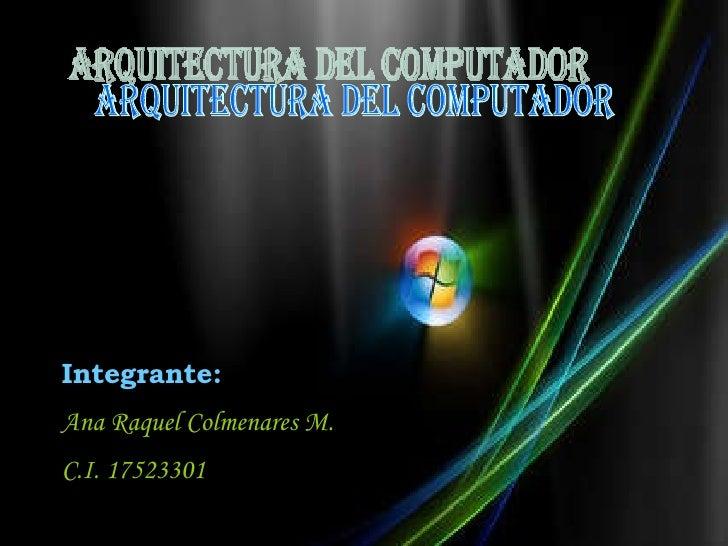 <ul><li>j </li></ul>Arquitectura del Computador Integrante: Ana Raquel Colmenares M. C.I. 17523301