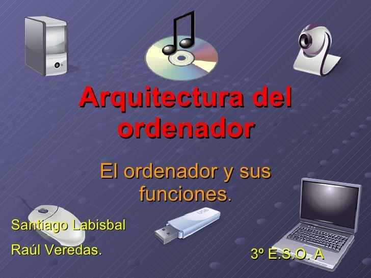 Arquitectura del ordenador El ordenador y sus funciones . Santiago Labisbal  Raúl Veredas. 3º E.S.O. A