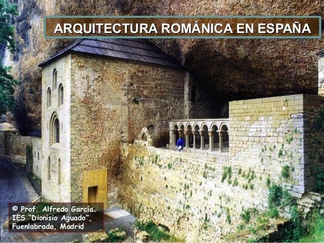 """© Prof. Alfredo García. IES """"Dionisio Aguado"""", Fuenlabrada, Madrid ARQUITECTURA ROMÁNICA EN ESPAÑAARQUITECTURA ROMÁNICA EN..."""