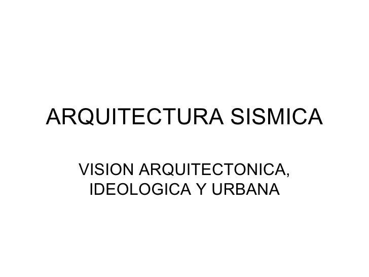 ARQUITECTURA SISMICA VISION ARQUITECTONICA, IDEOLOGICA Y URBANA
