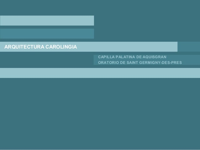 ARQUITECTURA CAROLINGIA CAPILLA PALATINA DE AQUISGRAN ORATORIO DE SAINT GERMIGNY-DES-PRES
