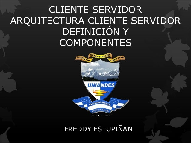 CLIENTE SERVIDOR ARQUITECTURA CLIENTE SERVIDOR DEFINICIÓN Y COMPONENTES FREDDY ESTUPIÑAN