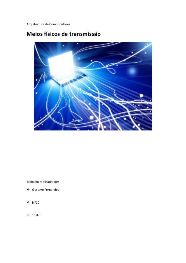 Arquitectura de ComputadoresMeios físicos de transmissãoTrabalho realizado por: Gustavo Fernandes Nº10 11ºGI