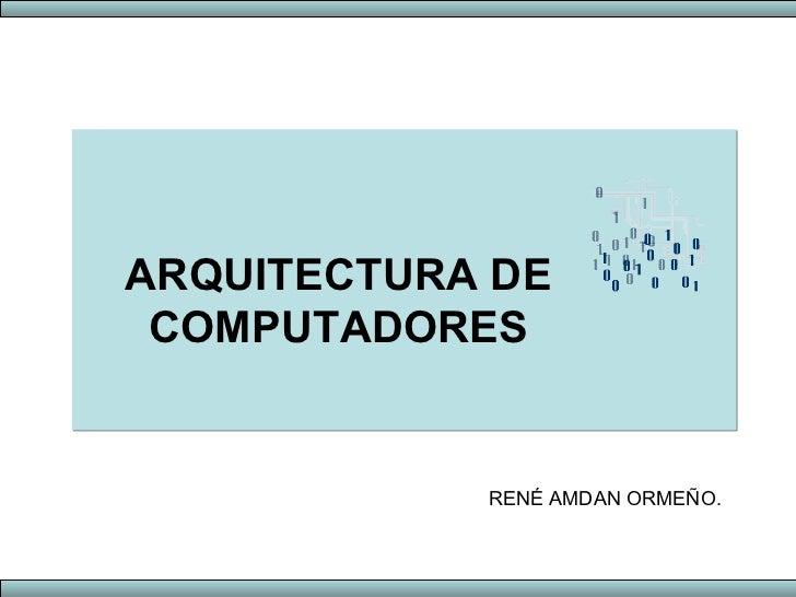 ARQUITECTURA DE COMPUTADORES RENÉ AMDAN ORMEÑO.