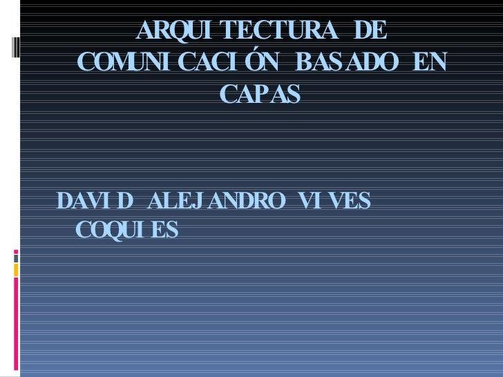 ARQUITECTURA DE COMUNICACIÓN BASADO EN CAPAS <ul><li>DAVID ALEJANDRO VIVES COQUIES </li></ul>