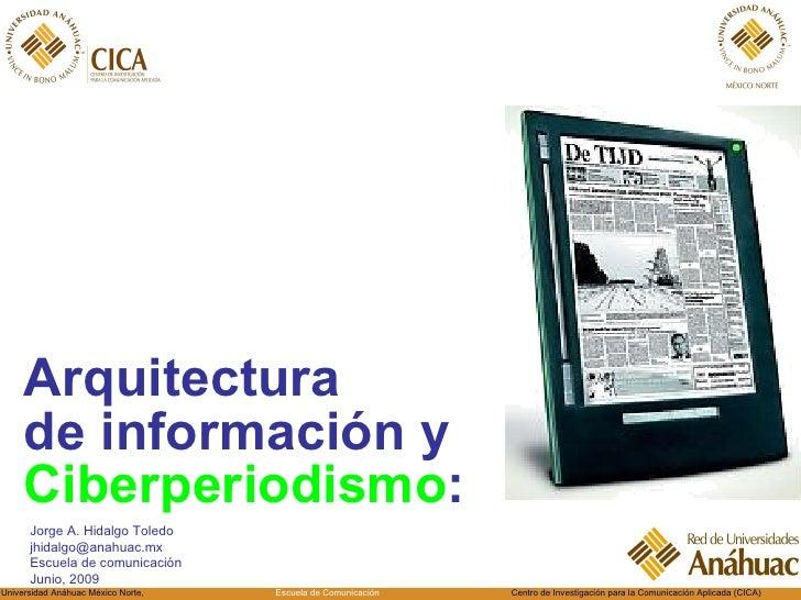 <ul><li>Arquitectura  de información y  Ciberperiodismo : </li></ul>Jorge A. Hidalgo Toledo [email_address] Escuela de com...