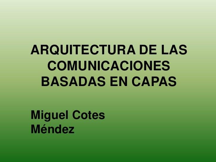 ARQUITECTURA DE LAS   COMUNICACIONES  BASADAS EN CAPAS  Miguel Cotes Méndez
