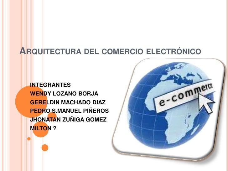 ARQUITECTURA DEL COMERCIO ELECTRÓNICO  INTEGRANTES  WENDY LOZANO BORJA  GERELDIN MACHADO DIAZ  PEDRO S.MANUEL PIÑEROS  JHO...