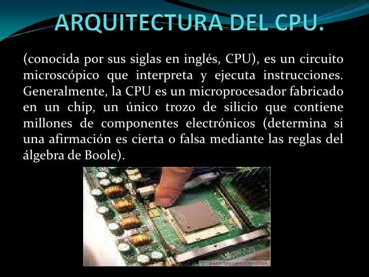 ARQUITECTURA DEL CPU.<br />(conocida por sus siglas en inglés, CPU), es un circuito microscópico que interpreta y ejecuta ...