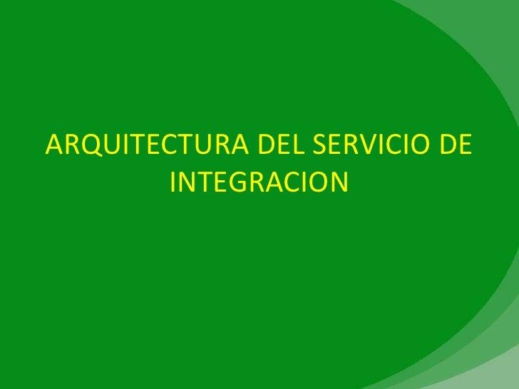 ARQUITECTURA DEL SERVICIO DE        INTEGRACION