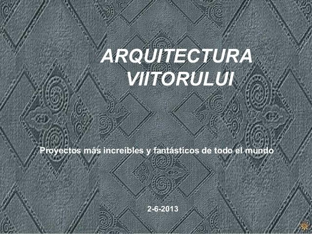 ARQUITECTURA VIITORULUI Proyectos más increíbles y fantásticos de todo el mundo 2-6-2013