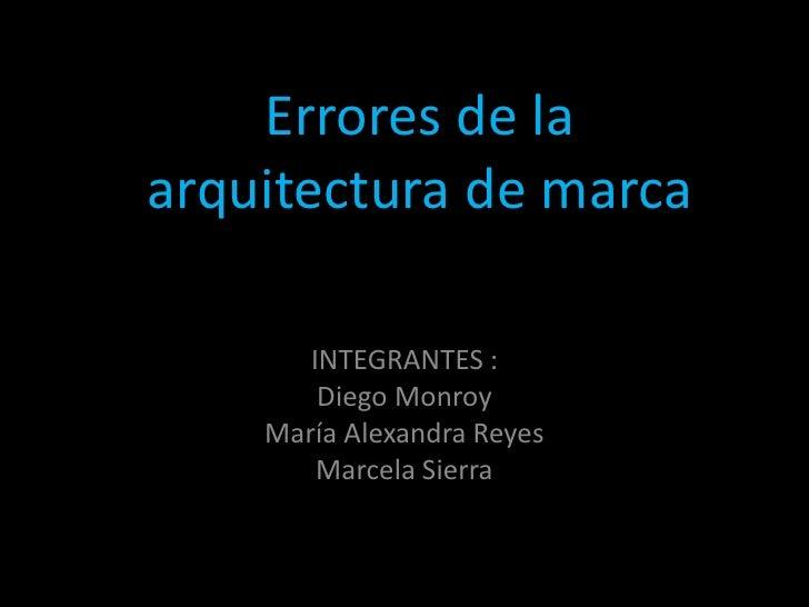 Errores de la   arquitectura de marcaErrores de arquitectura de marca            INTEGRANTES :             Diego Monroy   ...