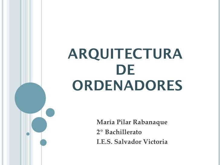 ARQUITECTURA  DE  ORDENADORES María Pilar Rabanaque 2º Bachillerato I.E.S. Salvador Victoria