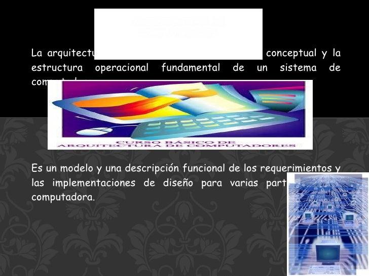 La arquitectura de computadoras es el diseño conceptual y la estructura operacional fundamental de un sistema de computado...
