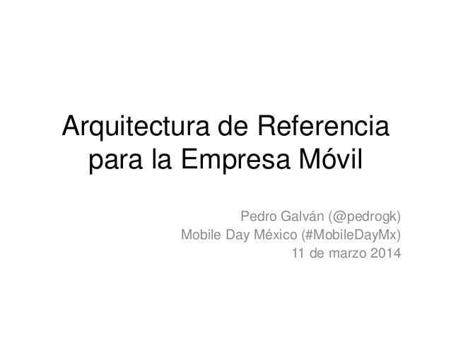 Arquitectura de Referencia para la Empresa Móvil Pedro Galván (@pedrogk) Mobile Day México (#MobileDayMx) 11 de marzo 2014